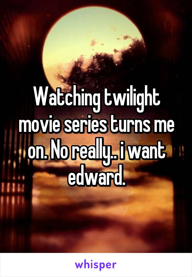 Watching twilight movie series turns me on. No really.. i want edward.