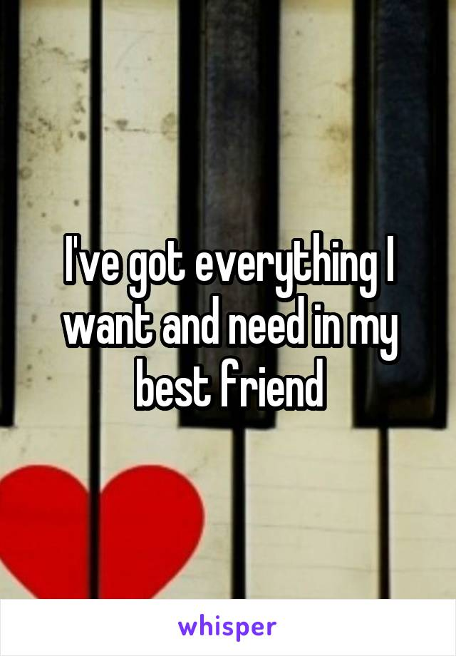 I've got everything I want and need in my best friend