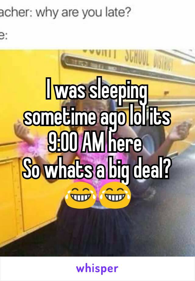 I was sleeping sometime ago lol its 9:00 AM here  So whats a big deal? 😂😂
