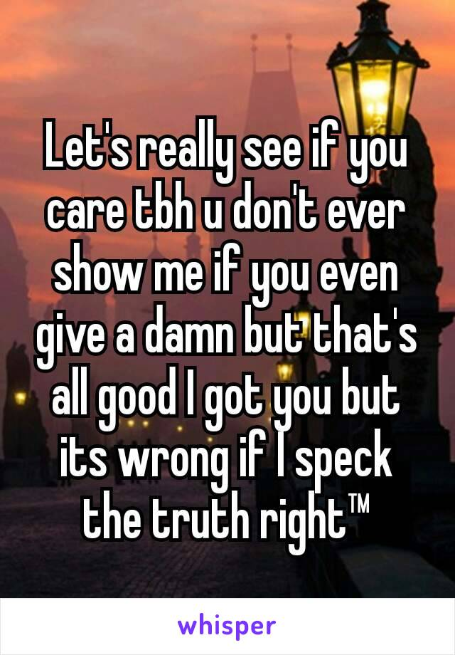 Let's really see if you care tbh u don't ever show me if you even give a damn but that's all good I got you but its wrong if I speck the truth right™