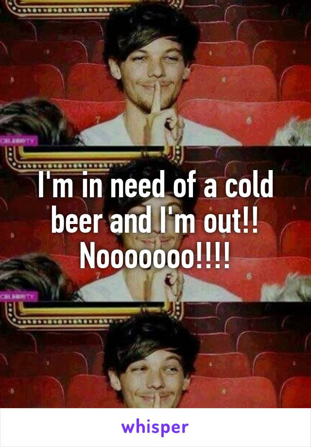I'm in need of a cold beer and I'm out!! Nooooooo!!!!