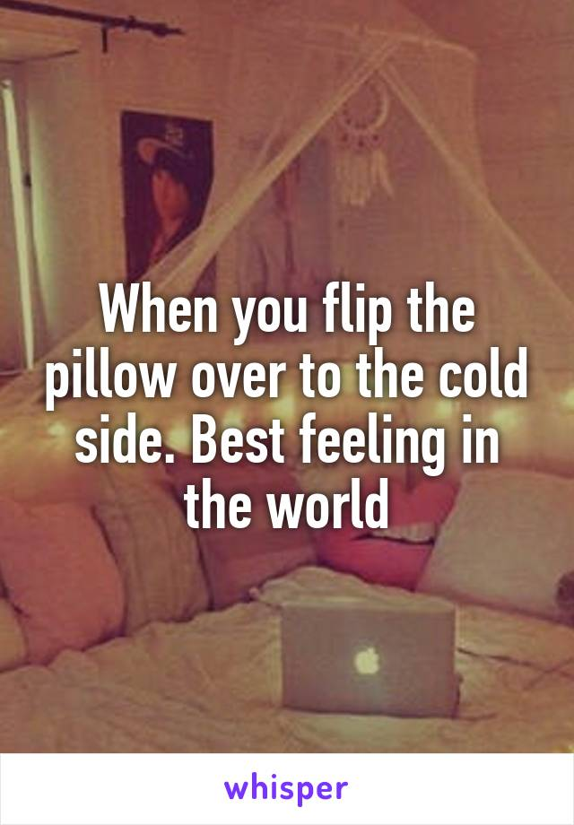 When you flip the pillow over to the cold side. Best feeling in the world