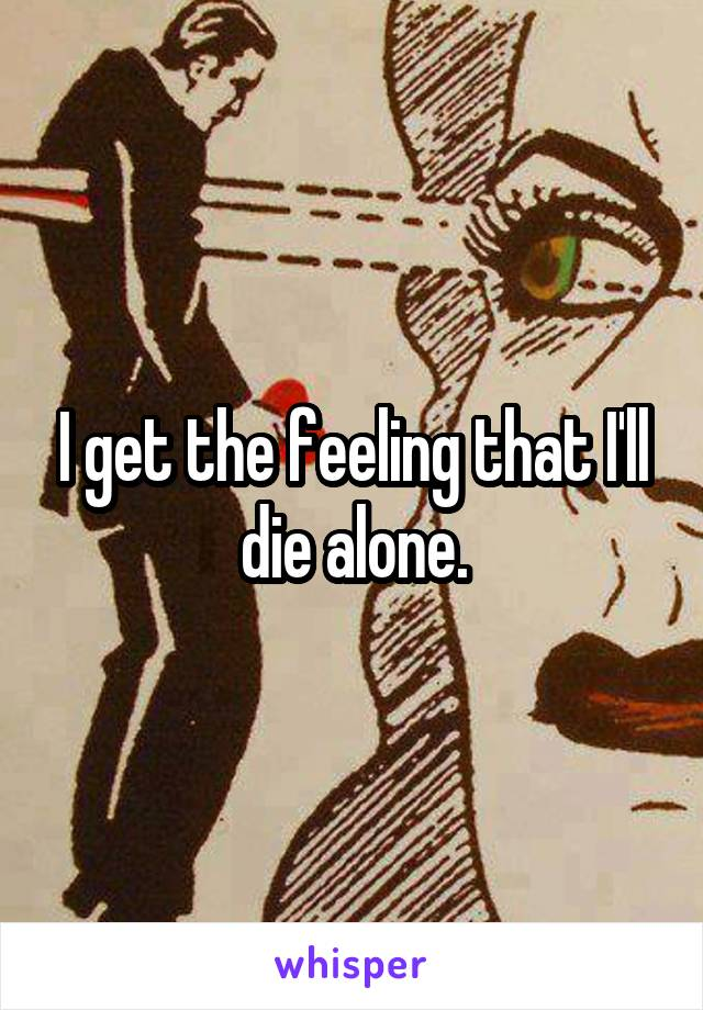 I get the feeling that I'll die alone.