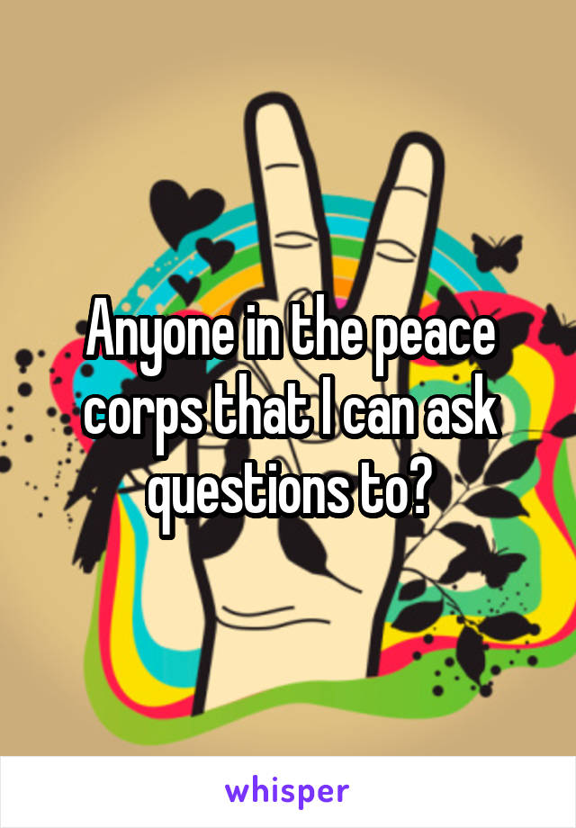 Anyone in the peace corps that I can ask questions to?