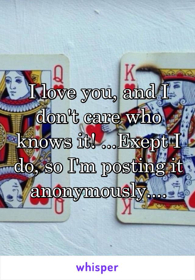 I love you, and I don't care who knows it! ...Exept I do, so I'm posting it anonymously....