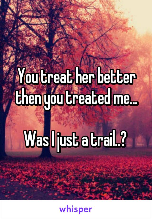 You treat her better then you treated me...  Was I just a trail..?