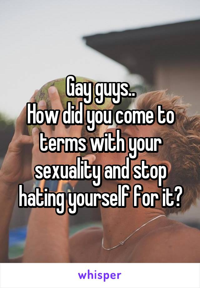 Gay guys.. How did you come to terms with your sexuality and stop hating yourself for it?