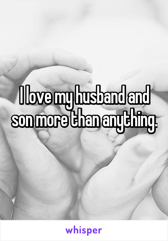 I love my husband and son more than anything.