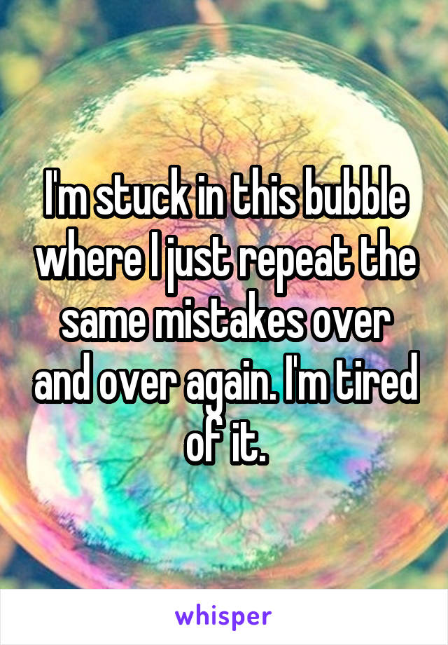 I'm stuck in this bubble where I just repeat the same mistakes over and over again. I'm tired of it.
