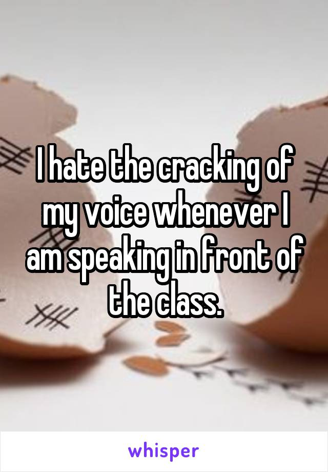 I hate the cracking of my voice whenever I am speaking in front of the class.