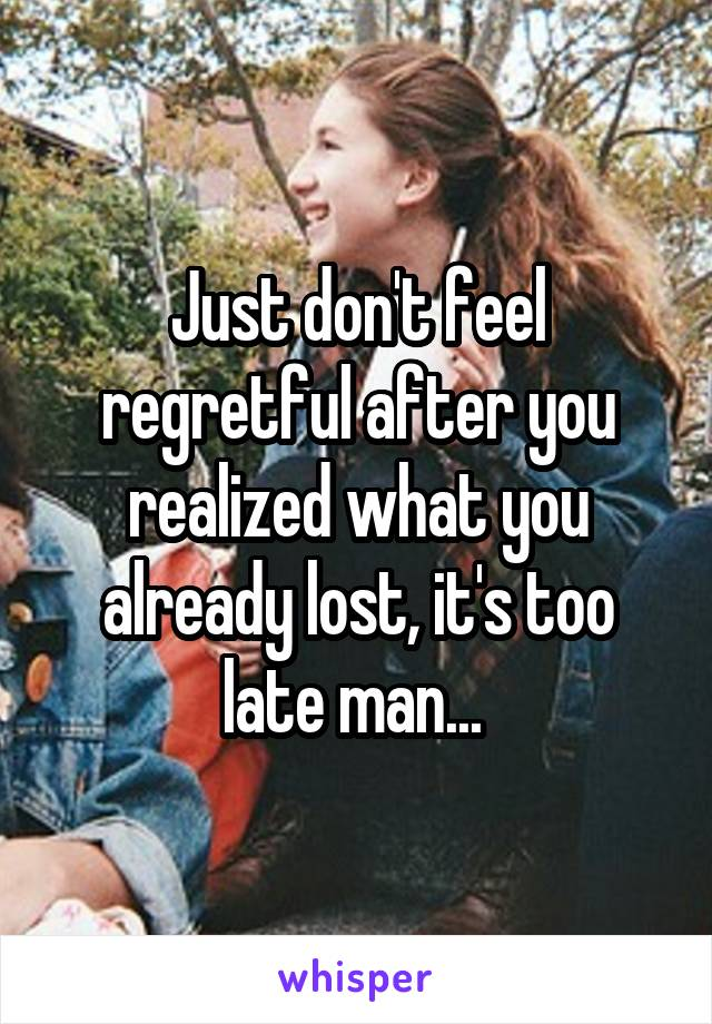 Just don't feel regretful after you realized what you already lost, it's too late man...