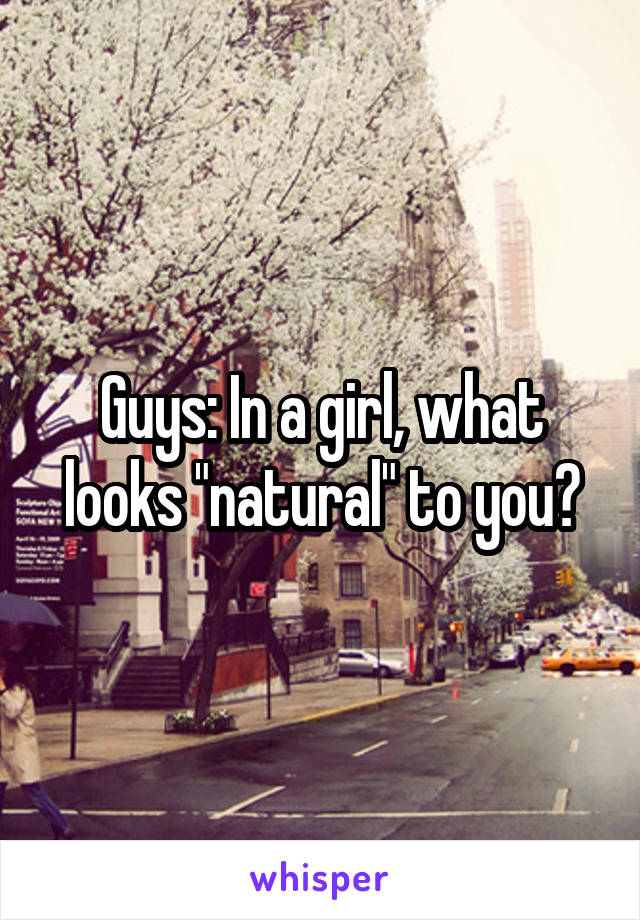 "Guys: In a girl, what looks ""natural"" to you?"