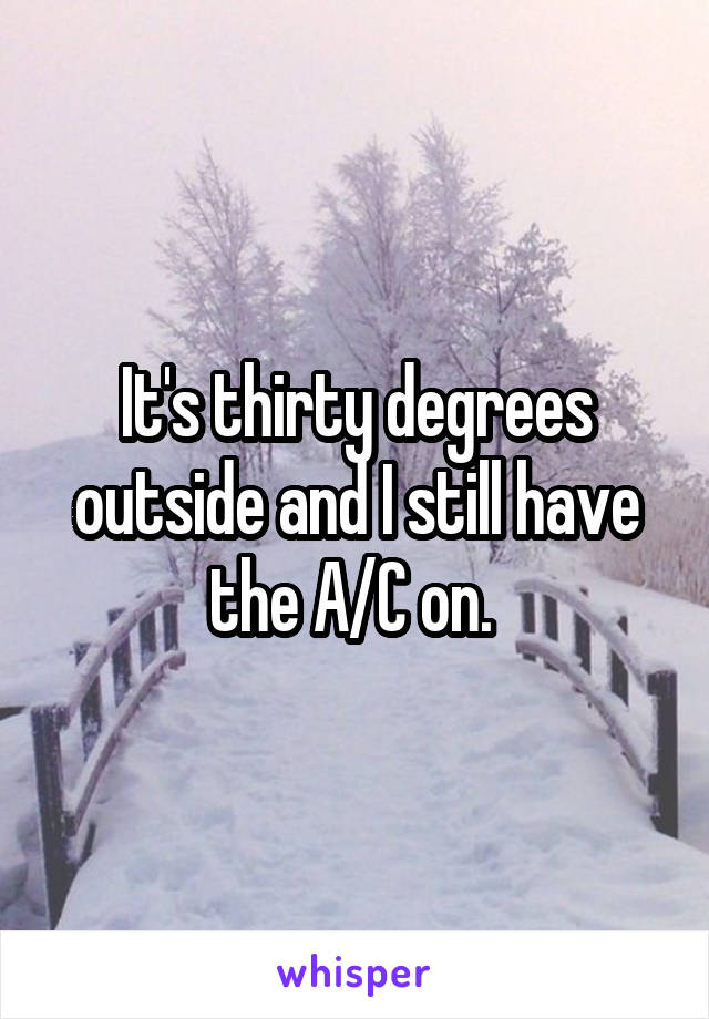 It's thirty degrees outside and I still have the A/C on.