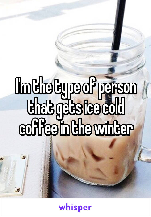 I'm the type of person that gets ice cold coffee in the winter