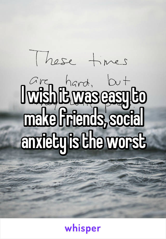 I wish it was easy to make friends, social anxiety is the worst