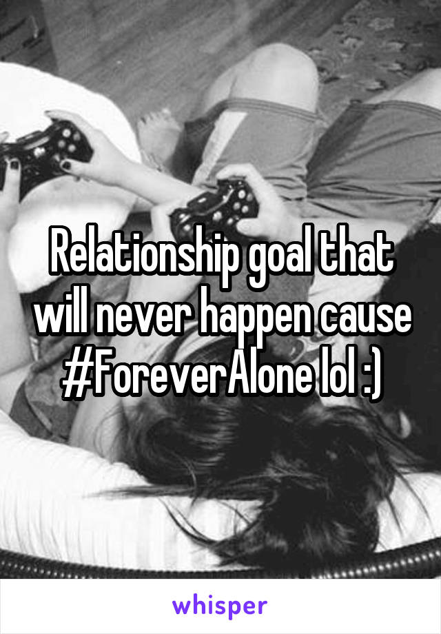 Relationship goal that will never happen cause #ForeverAlone lol :)