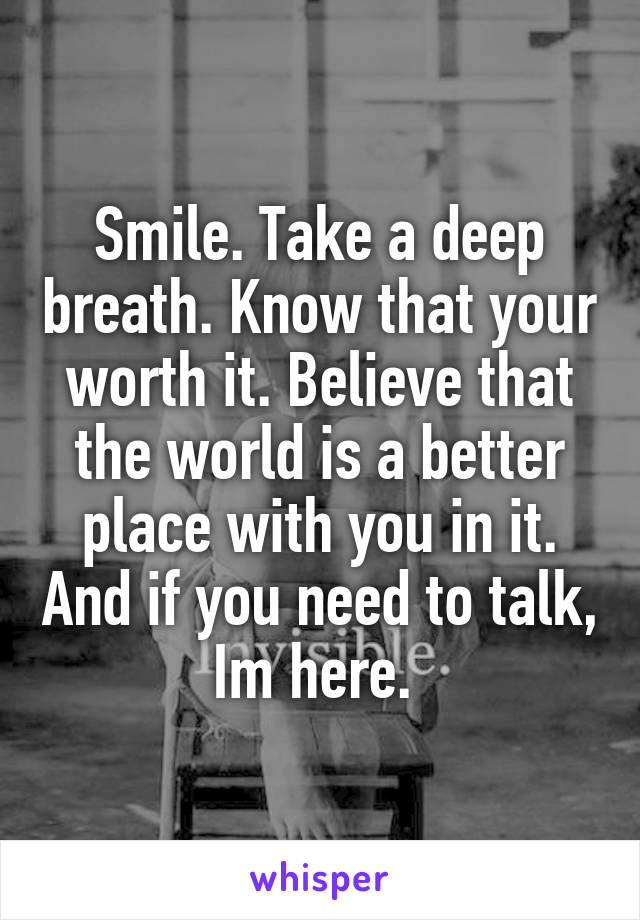 Smile. Take a deep breath. Know that your worth it. Believe that the world is a better place with you in it. And if you need to talk, Im here.