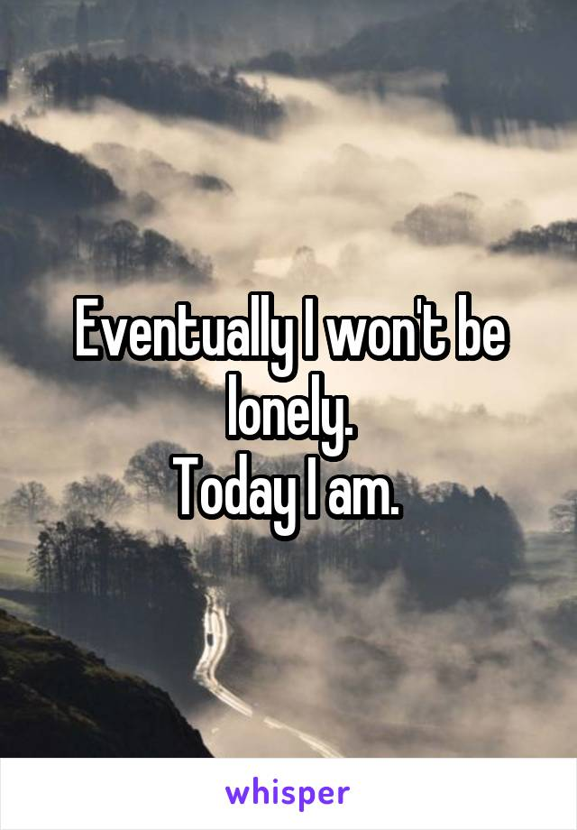 Eventually I won't be lonely. Today I am.