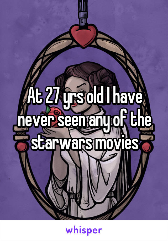 At 27 yrs old I have never seen any of the starwars movies