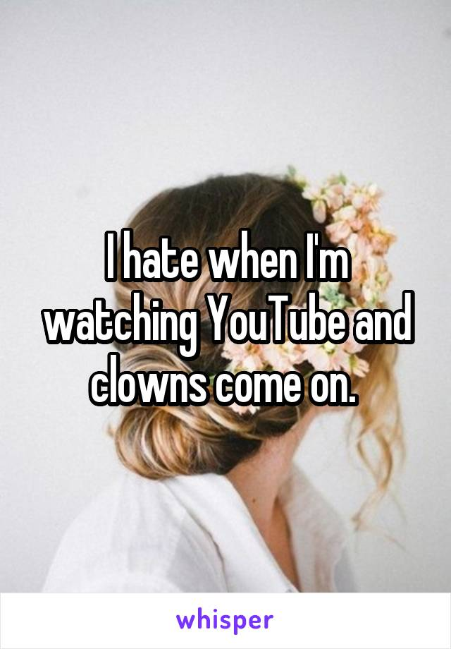 I hate when I'm watching YouTube and clowns come on.