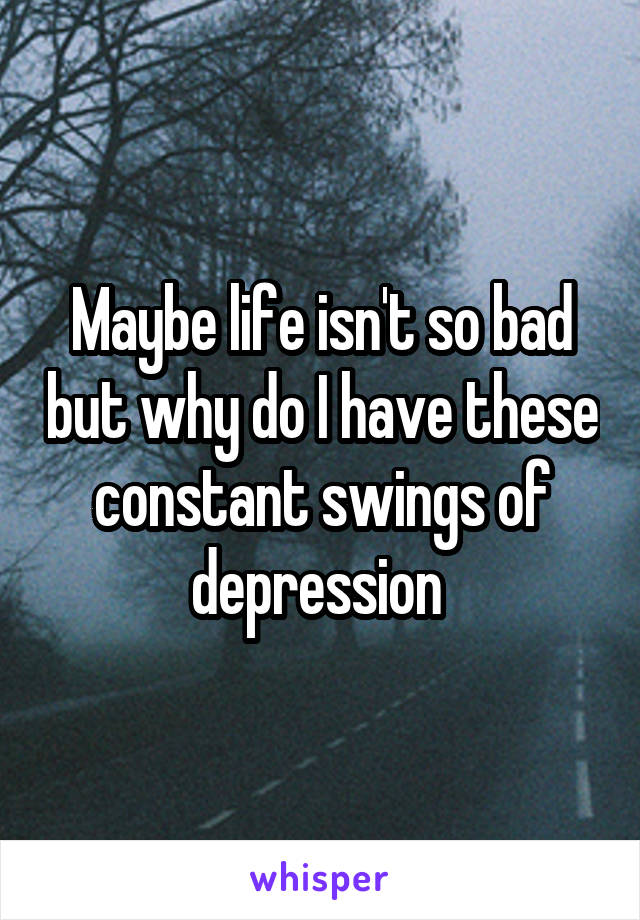 Maybe life isn't so bad but why do I have these constant swings of depression