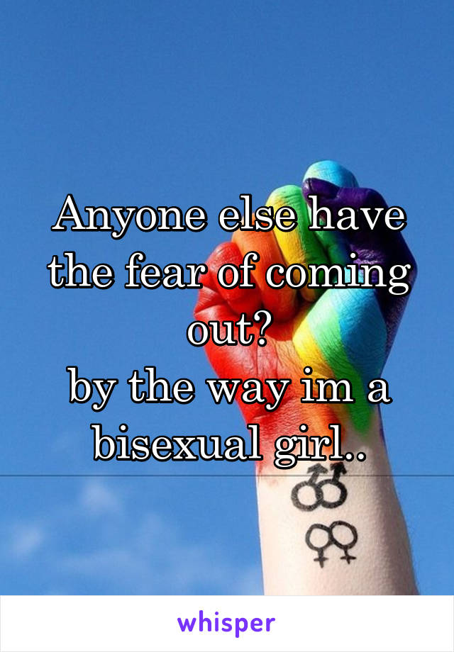 Anyone else have the fear of coming out? by the way im a bisexual girl..