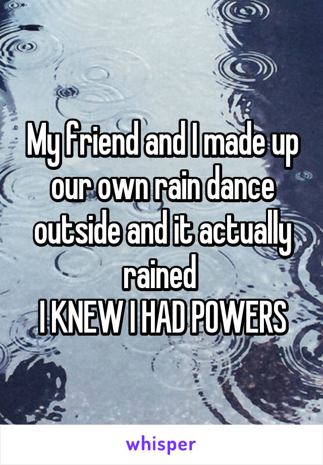 My friend and I made up our own rain dance outside and it actually rained  I KNEW I HAD POWERS