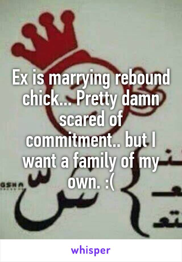 Ex is marrying rebound chick... Pretty damn scared of commitment.. but I want a family of my own. :(