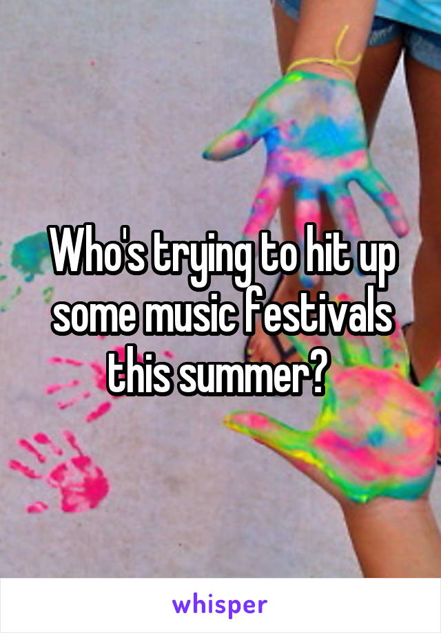 Who's trying to hit up some music festivals this summer?