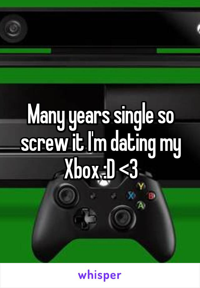 Many years single so screw it I'm dating my Xbox :D <3