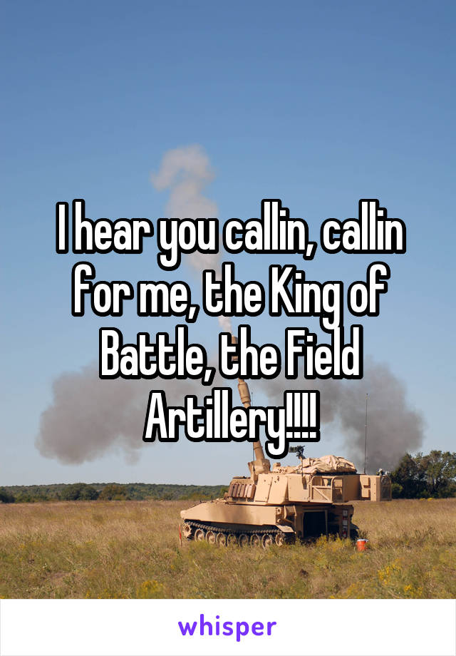 I hear you callin, callin for me, the King of Battle, the Field Artillery!!!!
