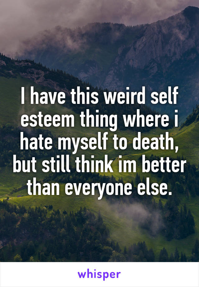 I have this weird self esteem thing where i hate myself to death, but still think im better than everyone else.