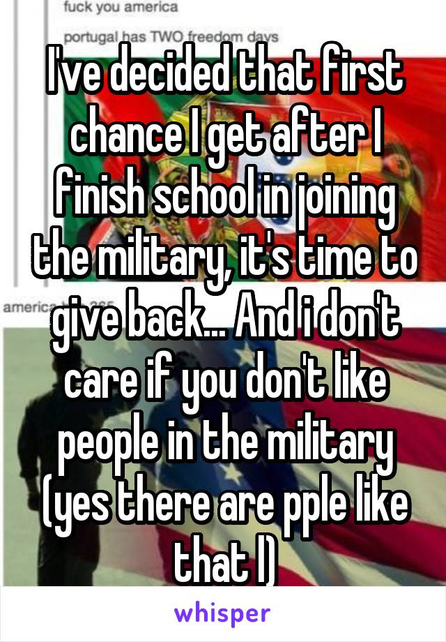 I've decided that first chance I get after I finish school in joining the military, it's time to give back... And i don't care if you don't like people in the military (yes there are pple like that l)