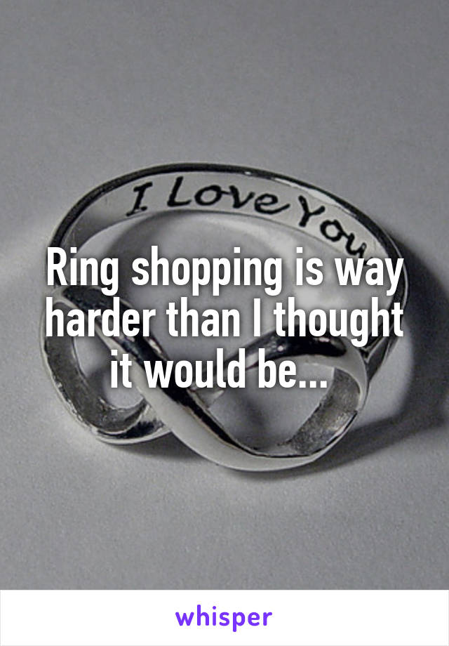 Ring shopping is way harder than I thought it would be...