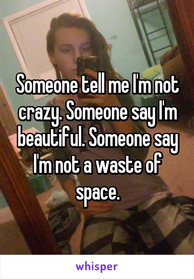 Someone tell me I'm not crazy. Someone say I'm beautiful. Someone say I'm not a waste of space.