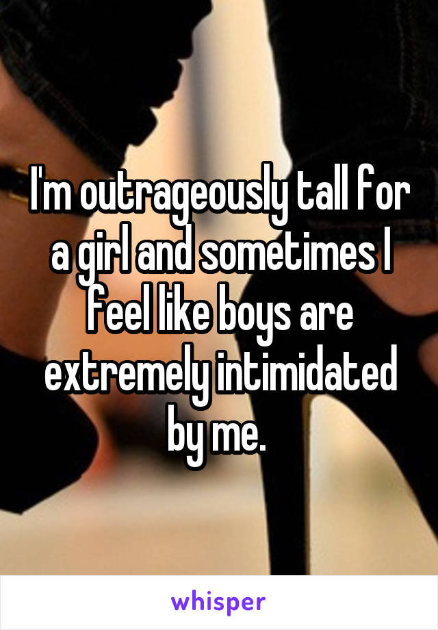 I'm outrageously tall for a girl and sometimes I feel like boys are extremely intimidated by me.