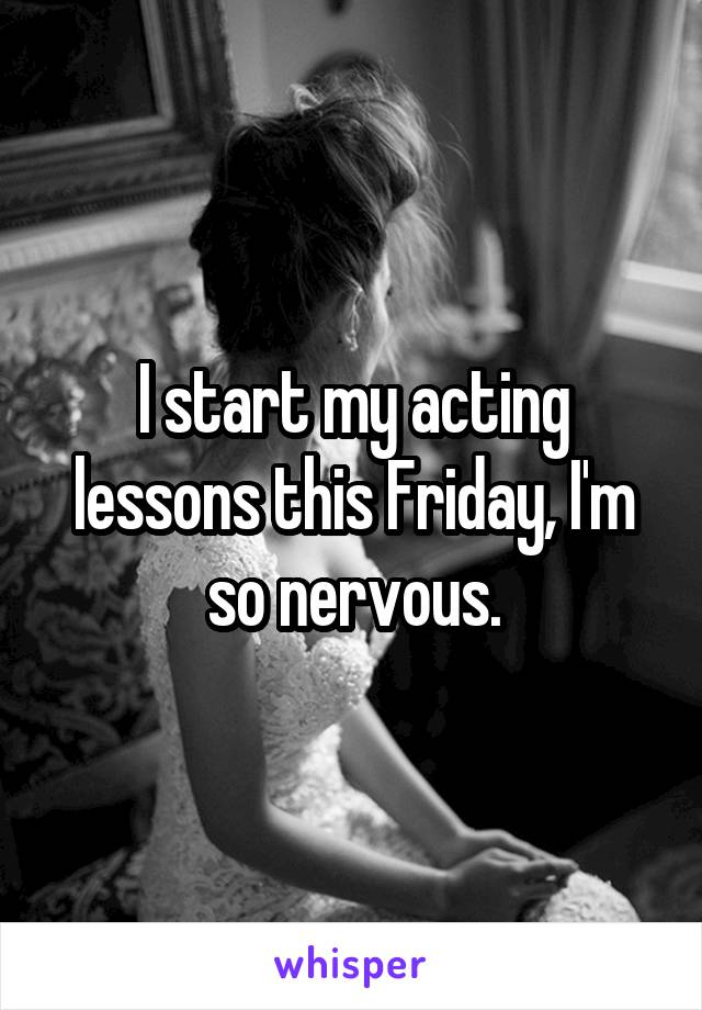 I start my acting lessons this Friday, I'm so nervous.