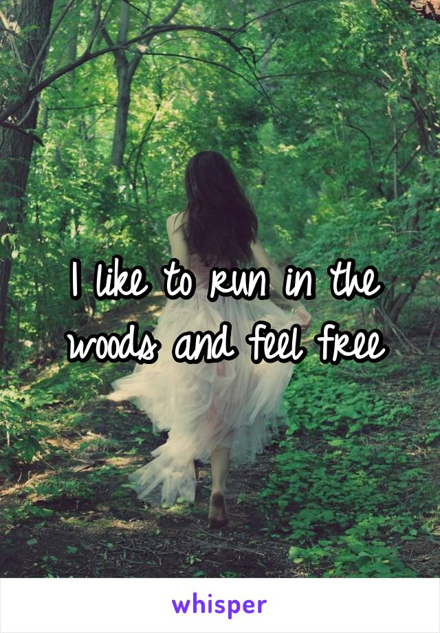 I like to run in the woods and feel free