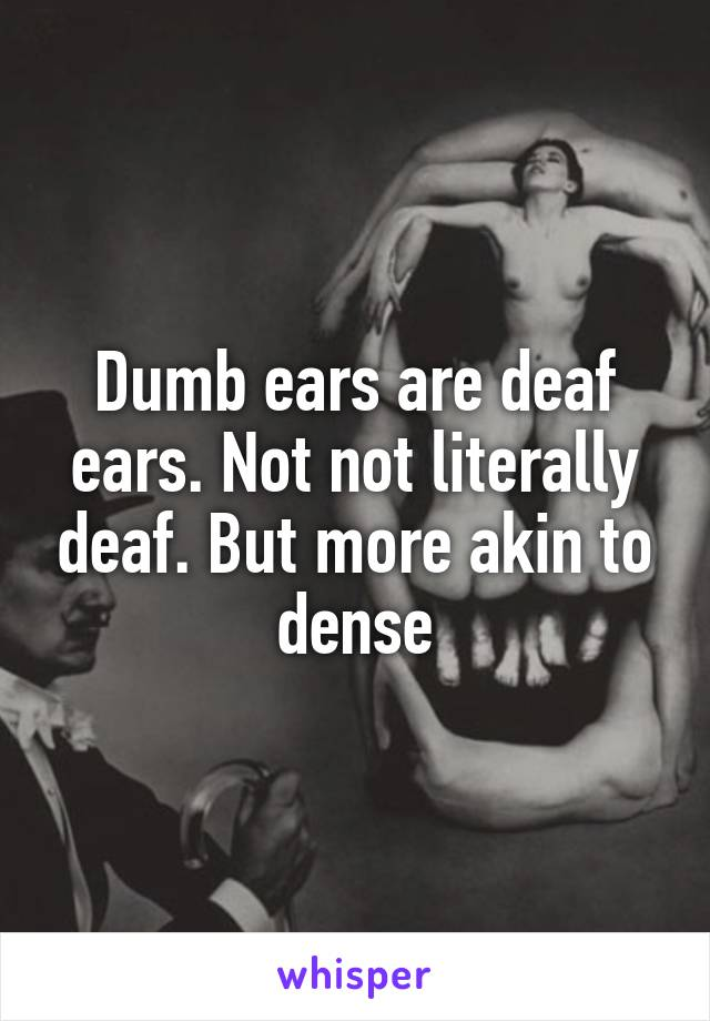 Dumb ears are deaf ears. Not not literally deaf. But more akin to dense