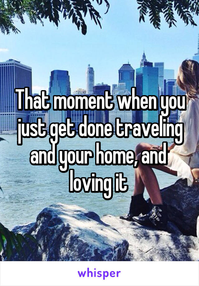 That moment when you just get done traveling and your home, and  loving it