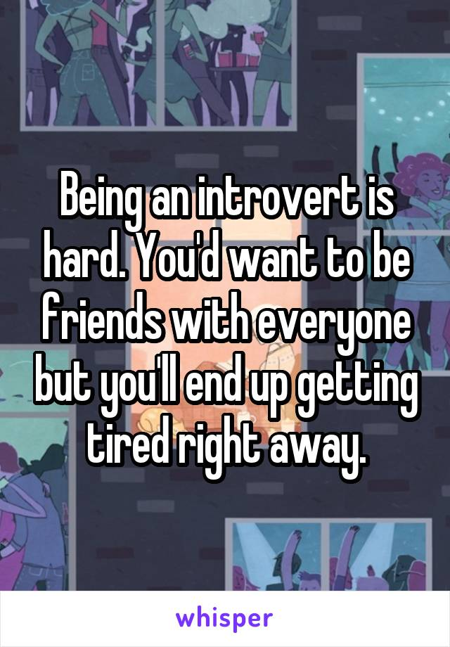 Being an introvert is hard. You'd want to be friends with everyone but you'll end up getting tired right away.