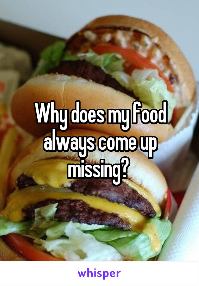 Why does my food always come up missing?