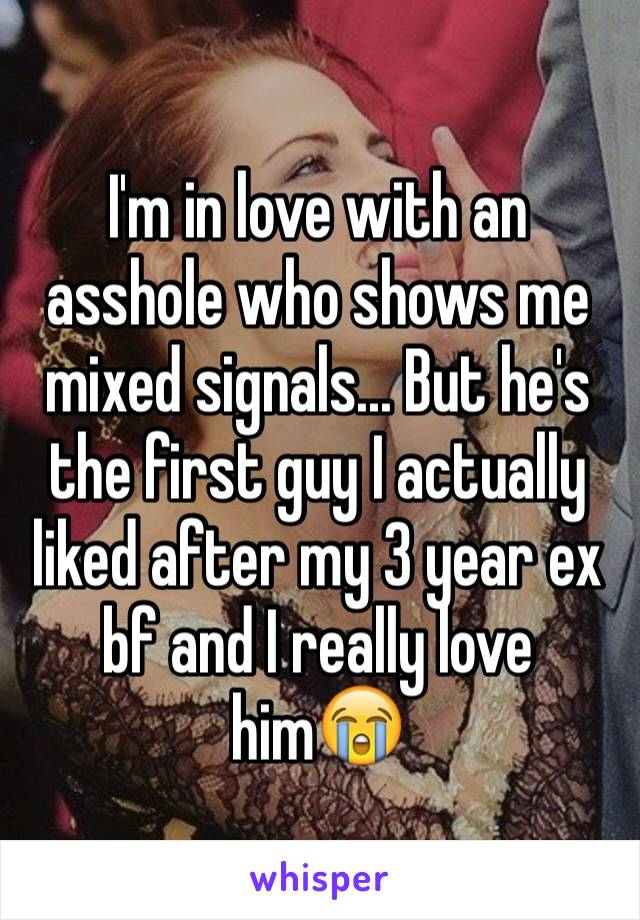 I'm in love with an asshole who shows me mixed signals... But he's the first guy I actually liked after my 3 year ex bf and I really love him😭