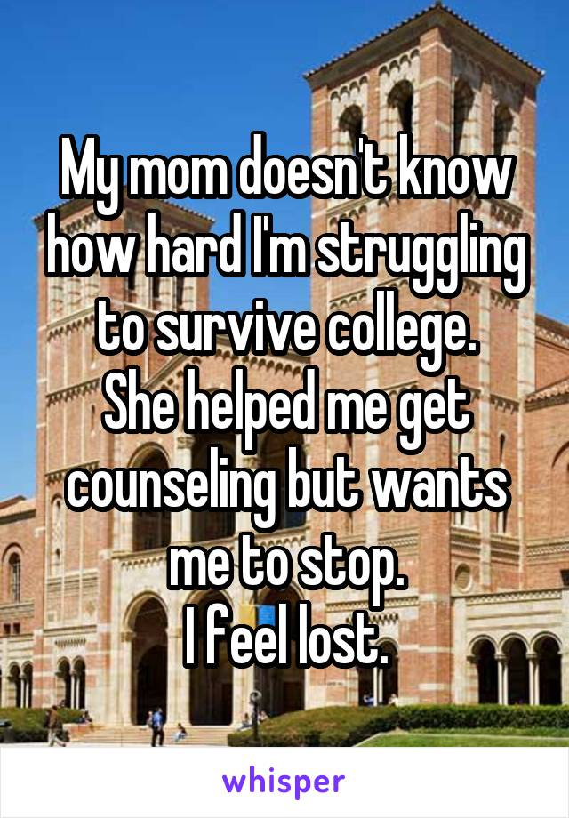 My mom doesn't know how hard I'm struggling to survive college. She helped me get counseling but wants me to stop. I feel lost.