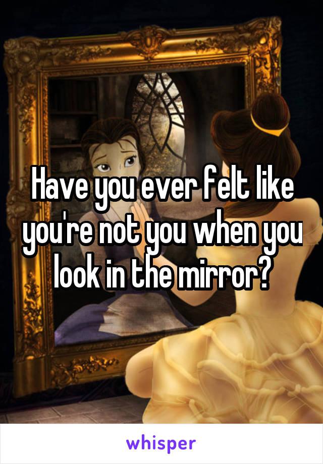 Have you ever felt like you're not you when you look in the mirror?