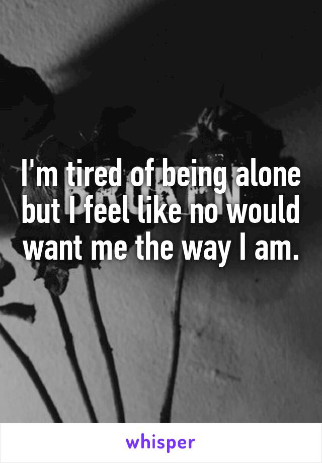 I'm tired of being alone but I feel like no would want me the way I am.