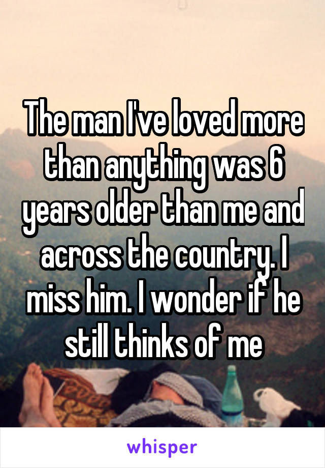 The man I've loved more than anything was 6 years older than me and across the country. I miss him. I wonder if he still thinks of me