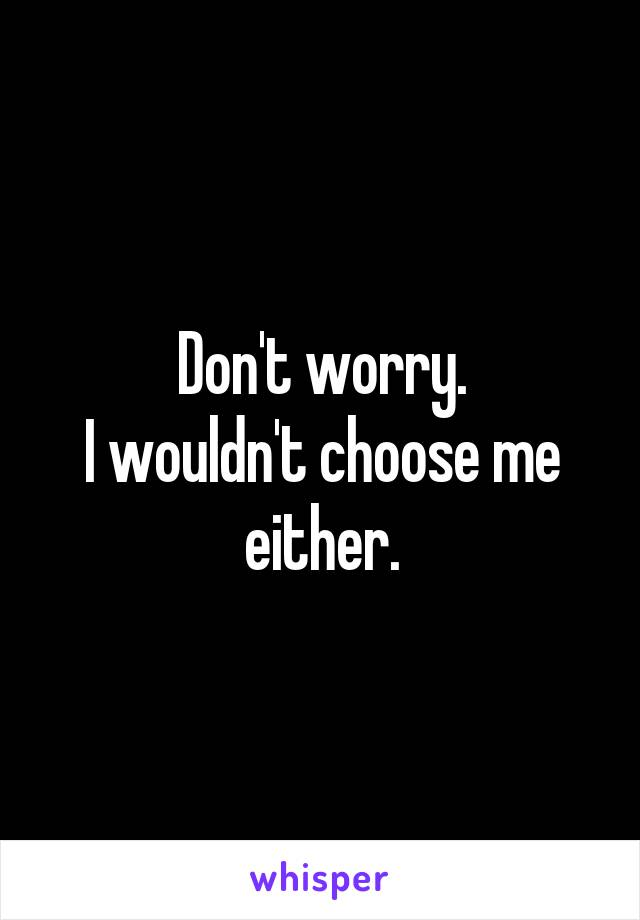 Don't worry. I wouldn't choose me either.
