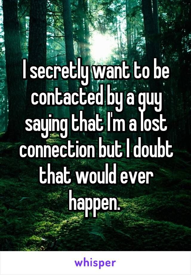 I secretly want to be contacted by a guy saying that I'm a lost connection but I doubt that would ever happen.