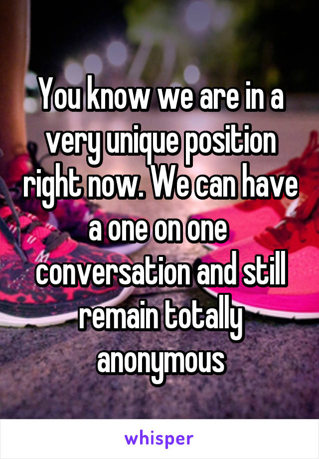 You know we are in a very unique position right now. We can have a one on one  conversation and still remain totally anonymous